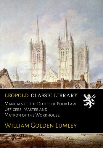 Manuals of the Duties of Poor Law Officers. Master and Matron of the Workhouse from Leopold Classic Library