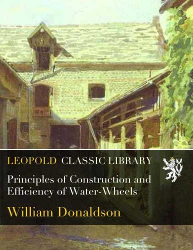 Principles of Construction and Efficiency of Water-Wheels from Leopold Classic Library