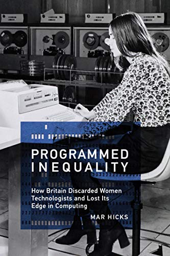 Programmed Inequality (History of Computing): How Britain Discarded Women Technologists and Lost Its Edge in Computing from MIT Press