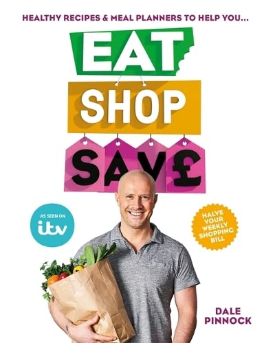 Eat Shop Save: Recipes & mealplanners to help you EAT healthier, SHOP smarter and SAVE serious money at the same time from Dale Pinnock