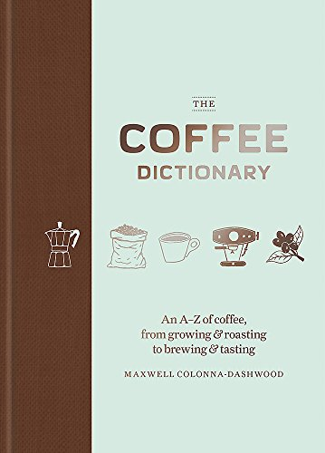 The Coffee Dictionary: An A-Z of coffee, from growing & roasting to brewing & tasting from Octopus Publishing Group
