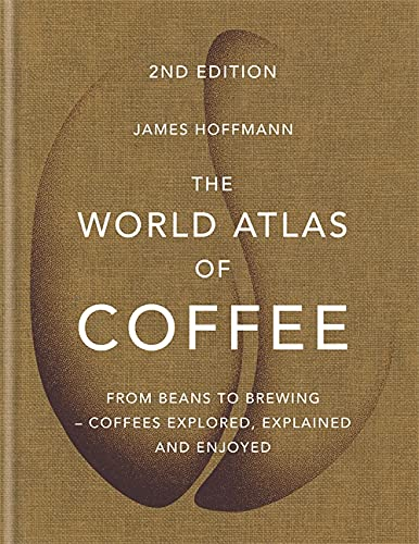 The World Atlas of Coffee: From beans to brewing - coffees explored, explained and enjoyed from Mitchell Beazley