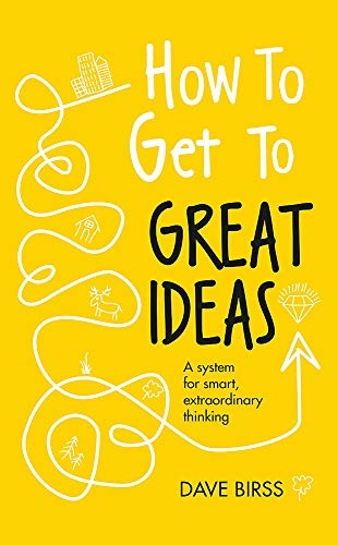 How to Get to Great Ideas: A system for smart, extraordinary thinking from Nicholas Brealey Publishing