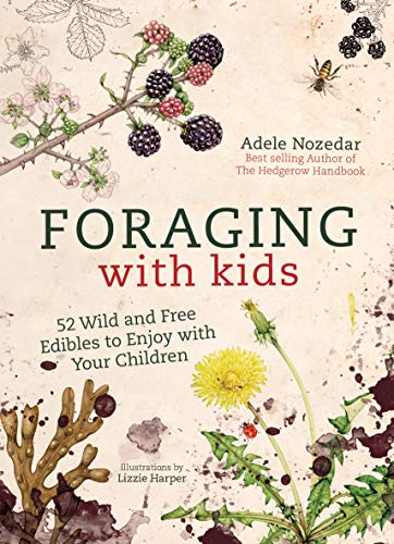 Foraging with Kids: 52 Wild and Free Edibles to Enjoy with Your Children from Nourish