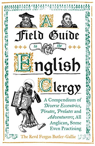 A Field Guide to the English Clergy: A Compendium of Diverse Eccentrics, Pirates, Prelates and Adventurers; All Anglican, Some Even Practising from Oneworld Publications