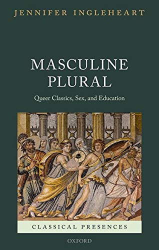 Masculine Plural: Queer Classics, Sex, and Education (Classical Presences) from OUP Oxford