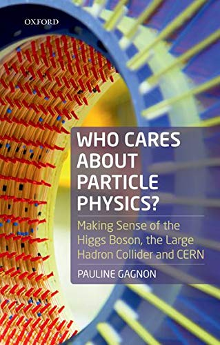 Who Cares about Particle Physics?: Making Sense of the Higgs Boson, the Large Hadron Collider and CERN from Oxford University Press