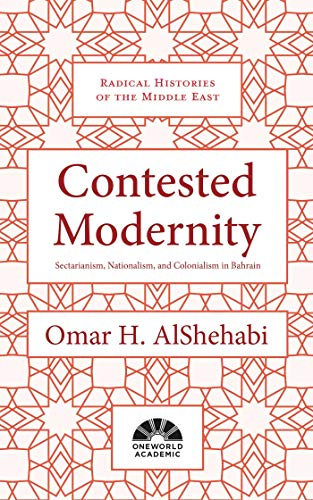 Contested Modernity: Sectarianism, Nationalism, and Colonialism in Bahrain (Radical Histories of the Middle East) from Oneworld Publications