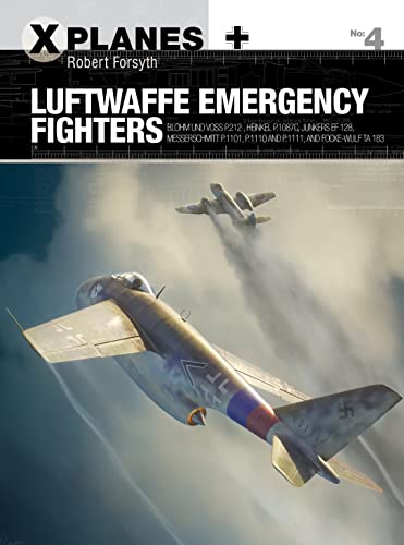 Luftwaffe Emergency Fighters: Blohm & Voss BV P.212 , Heinkel P.1087C, Junkers EF 128, Messerschmitt P.1101, Focke-Wulf Ta 183 and Henschel Hs P.135: 04 (X-Planes) from Osprey Publishing