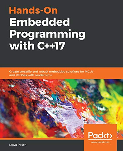 Hands-On Embedded Programming with C++17: Create versatile and robust embedded solutions for MCUs and RTOSes with modern C++ from Packt Publishing