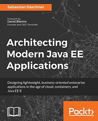Architecting Modern Java EE Applications: Designing lightweight, business-oriented enterprise applications in the age of cloud, containers, and Java EE 8 from Packt Publishing
