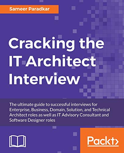 Cracking the IT Architect Interview: The ultimate guide to successful interviews for Enterprise, Business, Domain, Solution, and Technical Architect ... Consultant and Software Designer roles from Packt Publishing