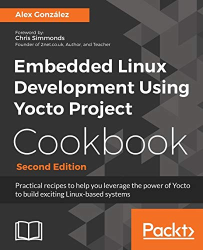 Embedded Linux Development Using Yocto Project Cookbook: Practical recipes to help you leverage the power of Yocto to build exciting Linux-based systems, 2nd Edition from Packt Publishing