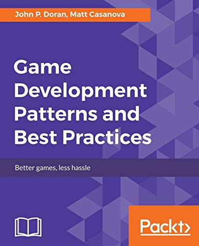 Game Development Patterns and Best Practices: Better games, less hassle from Packt Publishing