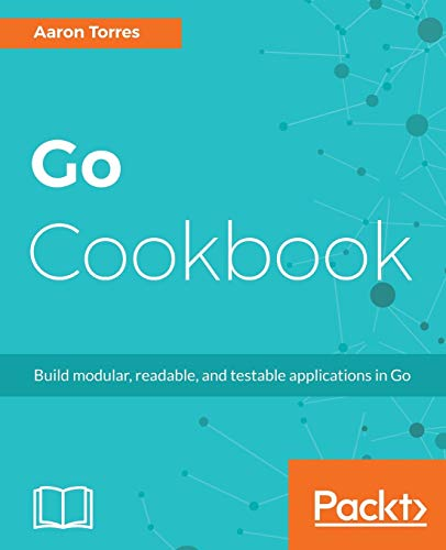 Go Cookbook: Build modular, readable, and testable applications in Go from Packt Publishing