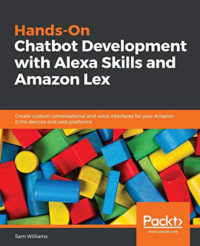 Hands-On Chatbot Development with Alexa Skills and Amazon Lex: Create custom conversational and voice interfaces for your Amazon Echo devices and web platforms from Packt Publishing