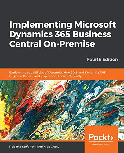 Implementing Microsoft Dynamics 365 Business Central On-Premise: Explore the capabilities of Dynamics NAV 2018 and Dynamics 365 Business Central and implement them efficiently, 4th Edition from Packt Publishing