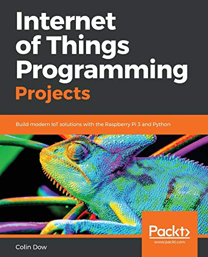 Internet of Things Programming Projects: Build modern IoT solutions with the Raspberry Pi 3 and Python from Packt Publishing