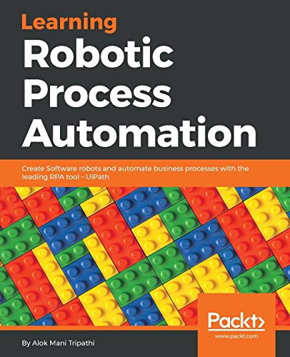 Learning Robotic Process Automation: Create Software robots and automate business processes with the leading RPA tool – UiPath from Packt Publishing