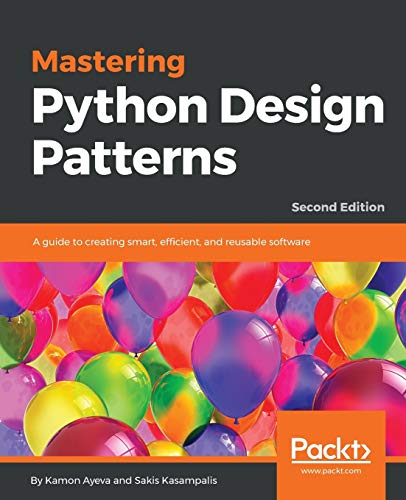 Mastering Python Design Patterns: A guide to creating smart, efficient, and reusable software, 2nd Edition from Packt Publishing