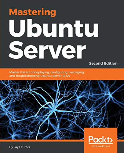 Mastering Ubuntu Server: Master the art of deploying, configuring, managing, and troubleshooting Ubuntu Server 18.04, 2nd Edition from Packt Publishing
