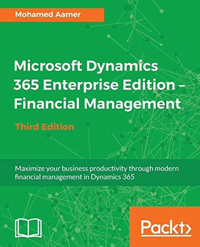 Microsoft Dynamics 365 Enterprise Edition - Financial Management - Third Edition: Maximize your business productivity through modern financial ... management in Dynamics 365, 3rd Edition from Packt Publishing
