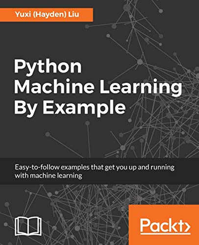 Python Machine Learning By Example: The easiest way to get into machine learning from Packt Publishing