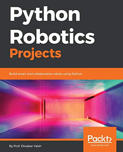 Python Robotics Projects: Build smart and collaborative robots using Python from Packt Publishing