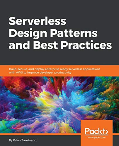Serverless Design Patterns and Best Practices: Build, secure, and deploy enterprise ready serverless applications with AWS to improve developer productivity from Packt Publishing