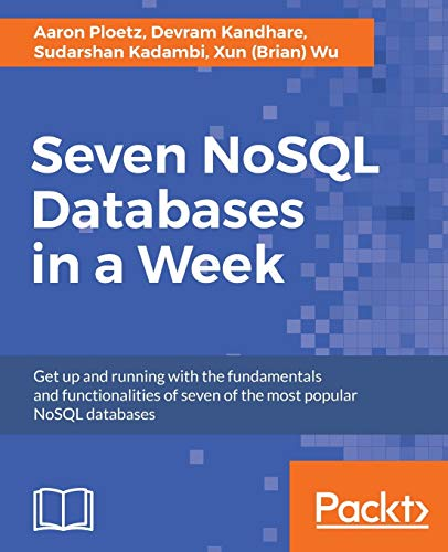 Seven NoSQL Databases in a Week: Get up and running with the fundamentals and functionalities of seven of the most popular NoSQL databases from Packt Publishing