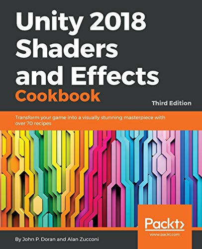 Unity 2018 Shaders and Effects Cookbook: Transform your game into a visually stunning masterpiece with over 70 recipes, 3rd Edition from Packt Publishing