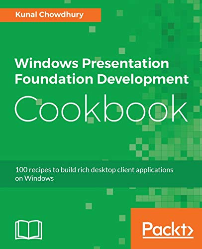 Windows Presentation Foundation Development Cookbook: 100 recipes to build rich desktop client applications on Windows from Packt Publishing