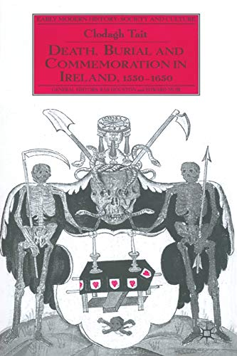 Death, Burial and Commemoration in Ireland, 1550-1650 (Early Modern History: Society and Culture) from Palgrave Macmillan