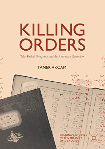 Killing Orders: Talat Pasha's Telegrams and the Armenian Genocide (Palgrave Studies in the History of Genocide) from Palgrave Macmillan