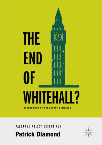 The End of Whitehall?: Government by Permanent Campaign (Palgrave Policy Essentials) from Palgrave Macmillan