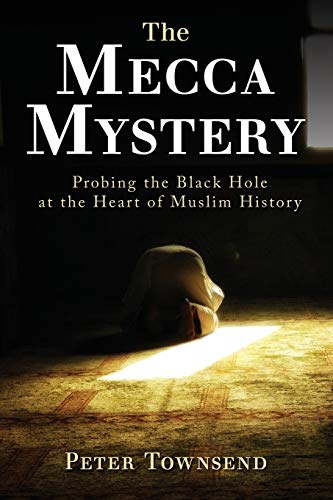 The Mecca Mystery: Probing the Black Hole at the Heart of Muslim History from Peter Townsend