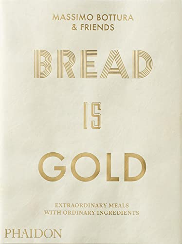Bread Is Gold: HOW CHEFS TURN ORDINARY INGREDIENTS INTO EXTRAORDINARY MEALS from Phaidon Press
