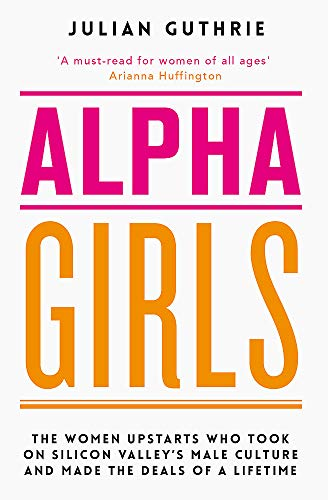 Alpha Girls: The Women Upstarts Who Took on Silicon Valley's Male Culture and Made the Deals of a Lifetime from Piatkus