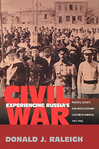 Experiencing Russia's Civil War: Politics, Society and Revolutionary Culture in Saratov, 1917-1922 from Princeton University Press