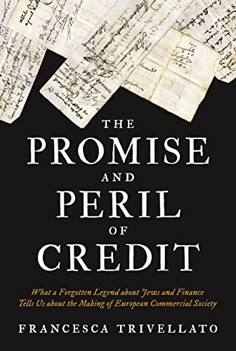 The Promise and Peril of Credit: What a Forgotten Legend about Jews and Finance Tells Us about the Making of European Commercial Society (Histories of Economic Life) from Princeton University Press