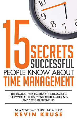15 Secrets Successful People Know About Time Management: The Productivity Habits of 7 Billionaires, 13 Olympic Athletes, 29 Straight-A Students, and 239 Entrepreneurs from Kruse Group