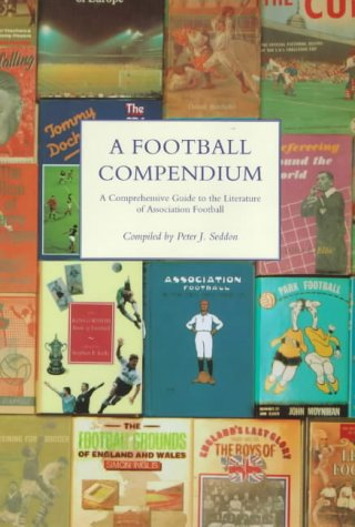 A Football Compendium: A Comprehensive Guide to the Literature of Association Football from British Library Publishing Division
