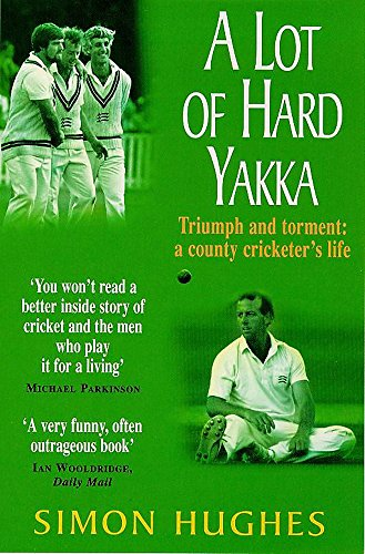 A Lot of Hard Yakka: Triumph and Torment - A County Cricketer's Life from Headline