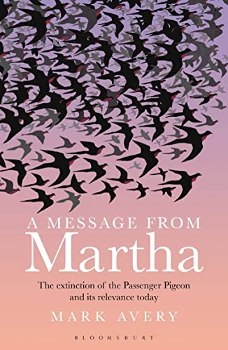 A Message from Martha: The Extinction of the Passenger Pigeon and Its Relevance Today from Bloomsbury Publishing PLC