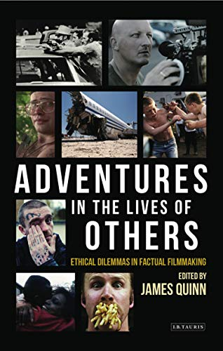Adventures in the Lives of Others: Ethical Dilemmas in Factual Filmmaking from I. B. Tauris & Company