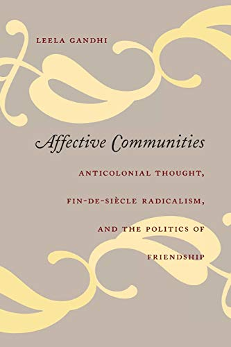 Affective Communities: Anticolonial Thought, Fin-de-Siècle Radicalism, and the Politics of Friendship: Anticolonial Thought, Fin De Siecle Radicalism ... Friendship (Politics, History, and Culture) from Duke University Press