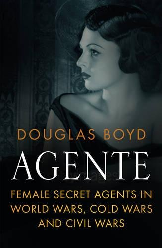 Agente: Female Secret Agents in World Wars, Cold Wars and Civil Wars from The History Press