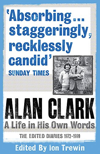 Alan Clark: A Life in his Own Words: The Complete Diaries 1972 - 1999 from W&N