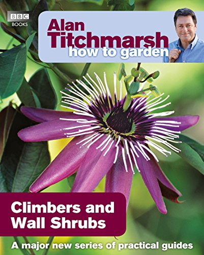 Alan Titchmarsh How to Garden: Climbers and Wall Shrubs from BBC Books