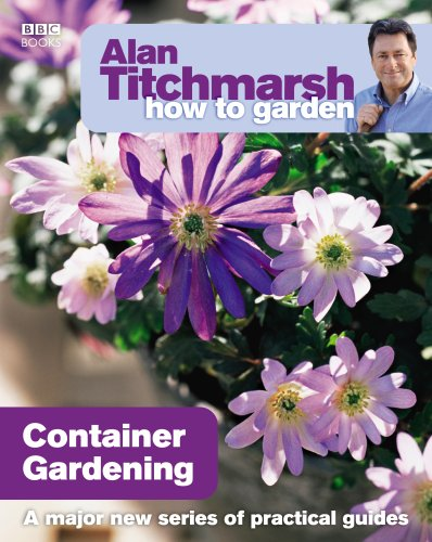 Alan Titchmarsh How to Garden: Container Gardening from BBC Books